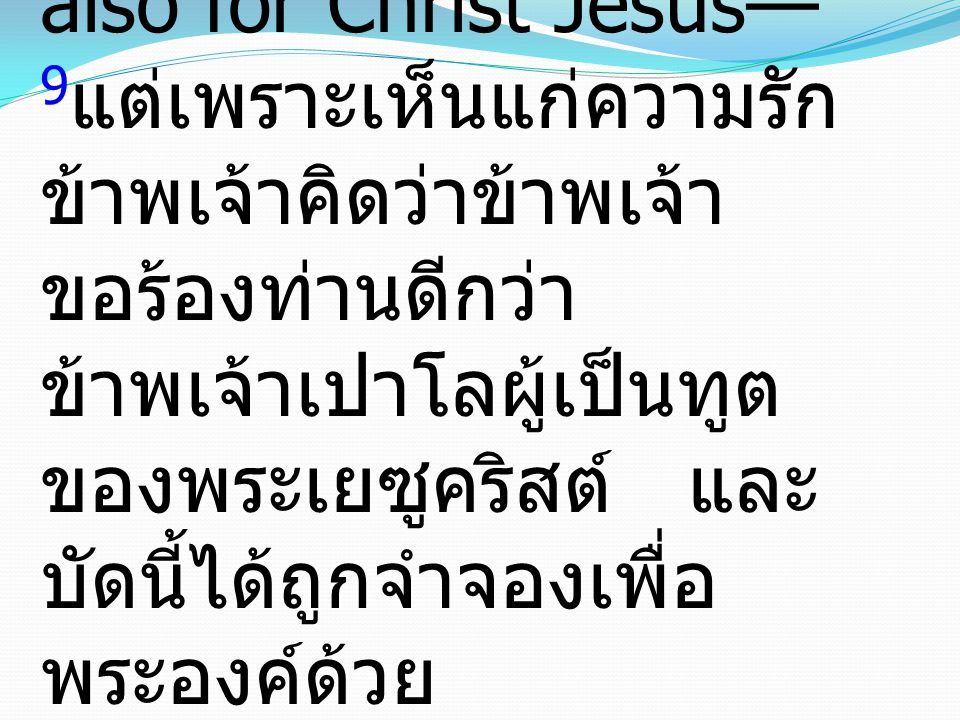 9 yet for love s sake I prefer to appeal to you—I, Paul, an old man and now a prisoner also for Christ Jesus— 9 แต่เพราะเห็นแก่ความรัก ข้าพเจ้าคิดว่าข้าพเจ้า ขอร้องท่านดีกว่า ข้าพเจ้าเปาโลผู้เป็นทูต ของพระเยซูคริสต์ และ บัดนี้ได้ถูกจำจองเพื่อ พระองค์ด้วย
