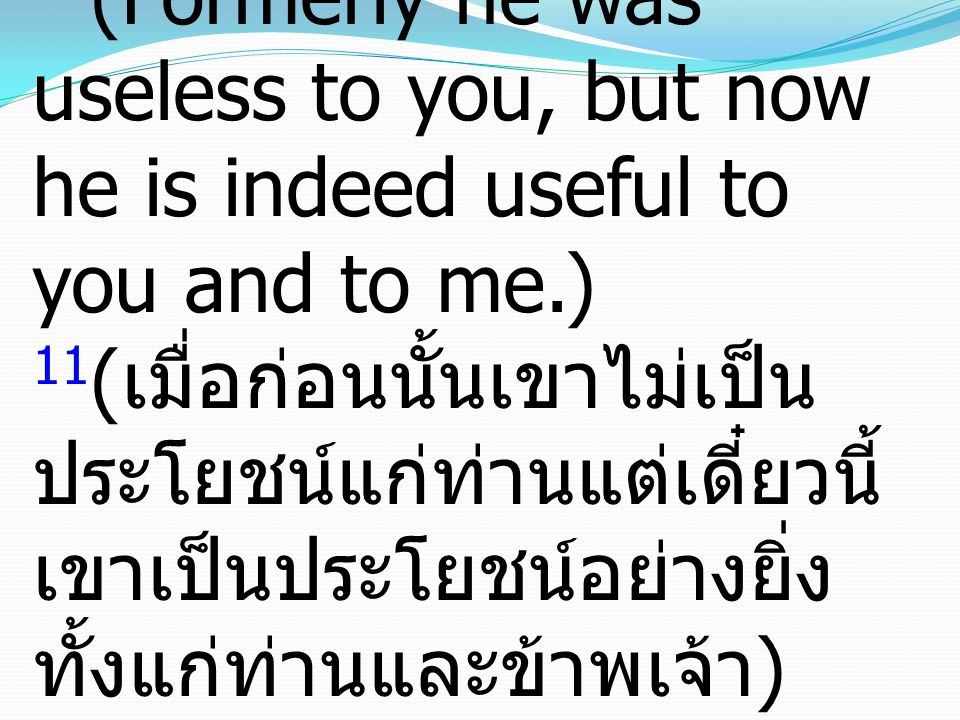 11 (Formerly he was useless to you, but now he is indeed useful to you and to me.) 11 ( เมื่อก่อนนั้นเขาไม่เป็น ประโยชน์แก่ท่านแต่เดี๋ยวนี้ เขาเป็นประโยชน์อย่างยิ่ง ทั้งแก่ท่านและข้าพเจ้า )