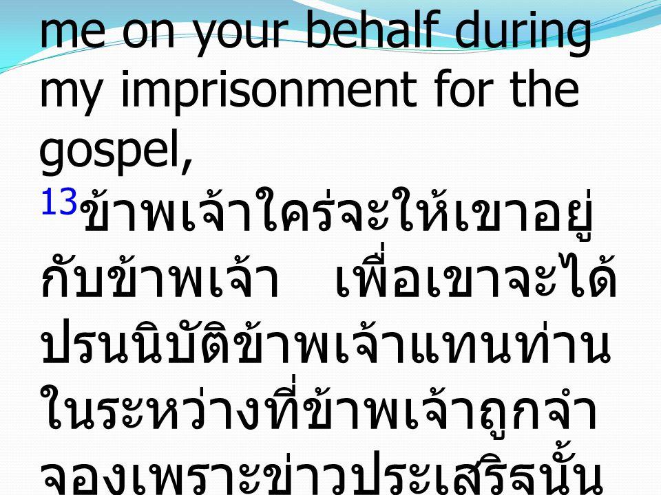 13 I would have been glad to keep him with me, in order that he might serve me on your behalf during my imprisonment for the gospel, 13 ข้าพเจ้าใคร่จะให้เขาอยู่ กับข้าพเจ้า เพื่อเขาจะได้ ปรนนิบัติข้าพเจ้าแทนท่าน ในระหว่างที่ข้าพเจ้าถูกจำ จองเพราะข่าวประเสริฐนั้น