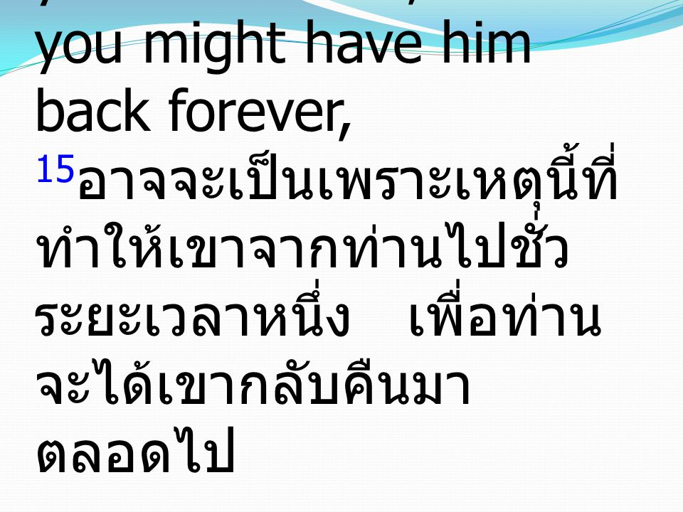 15 For this perhaps is why he was parted from you for a while, that you might have him back forever, 15 อาจจะเป็นเพราะเหตุนี้ที่ ทำให้เขาจากท่านไปชั่ว ระยะเวลาหนึ่ง เพื่อท่าน จะได้เขากลับคืนมา ตลอดไป