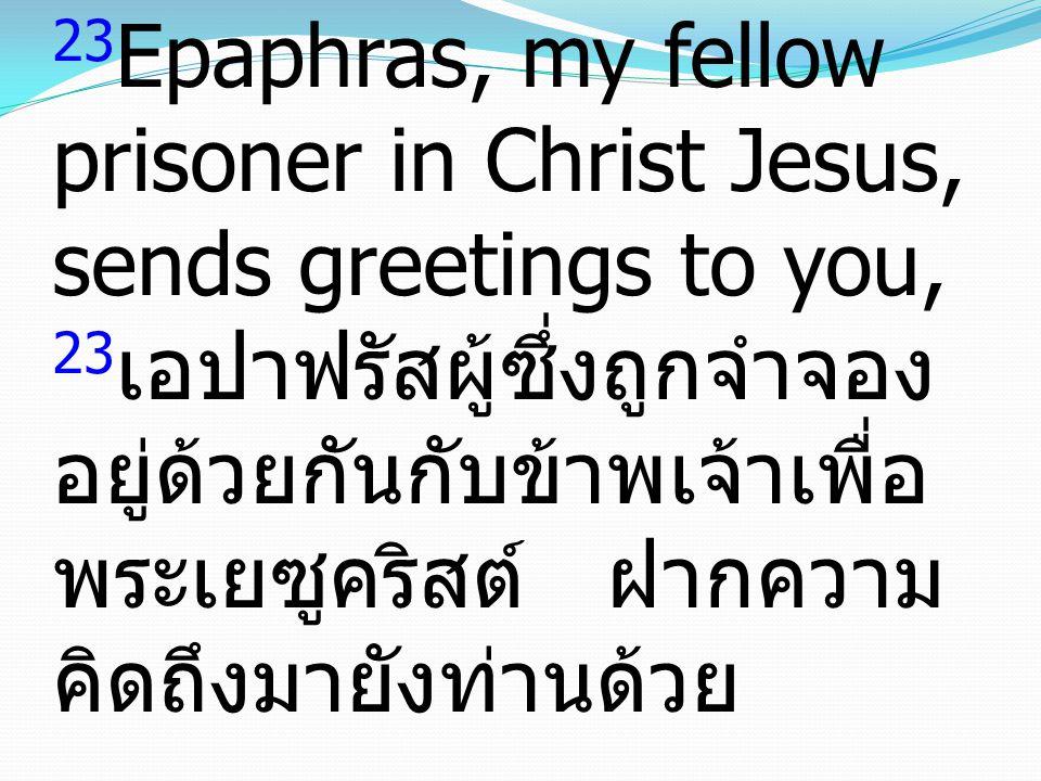 23 Epaphras, my fellow prisoner in Christ Jesus, sends greetings to you, 23 เอปาฟรัสผู้ซึ่งถูกจำจอง อยู่ด้วยกันกับข้าพเจ้าเพื่อ พระเยซูคริสต์ ฝากความ คิดถึงมายังท่านด้วย