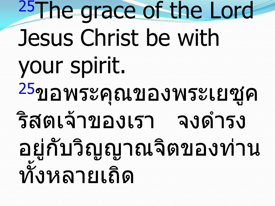 25 The grace of the Lord Jesus Christ be with your spirit.
