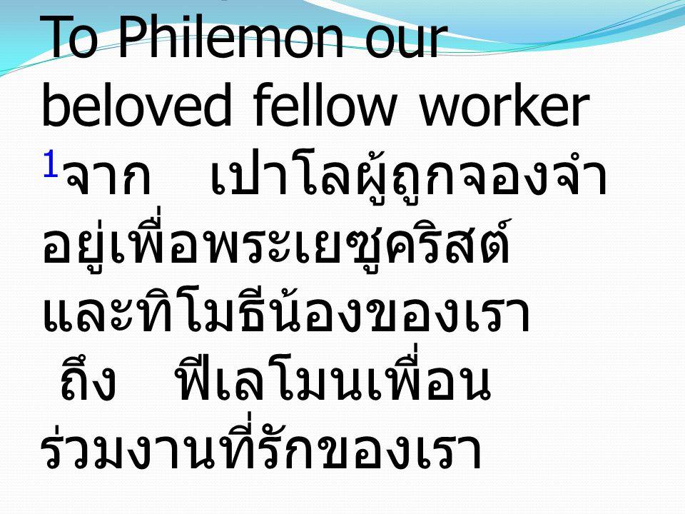1 Paul, a prisoner for Christ Jesus, and Timothy our brother, To Philemon our beloved fellow worker 1 จาก เปาโลผู้ถูกจองจำ อยู่เพื่อพระเยซูคริสต์ และทิโมธีน้องของเรา ถึง ฟีเลโมนเพื่อน ร่วมงานที่รักของเรา