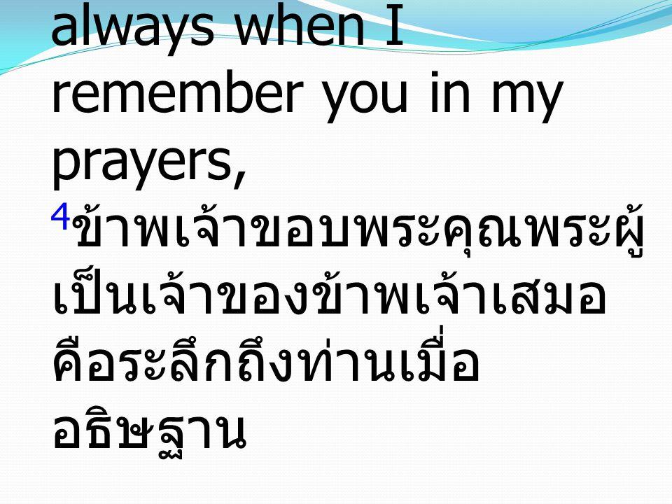 4 I thank my God always when I remember you in my prayers, 4 ข้าพเจ้าขอบพระคุณพระผู้ เป็นเจ้าของข้าพเจ้าเสมอ คือระลึกถึงท่านเมื่อ อธิษฐาน