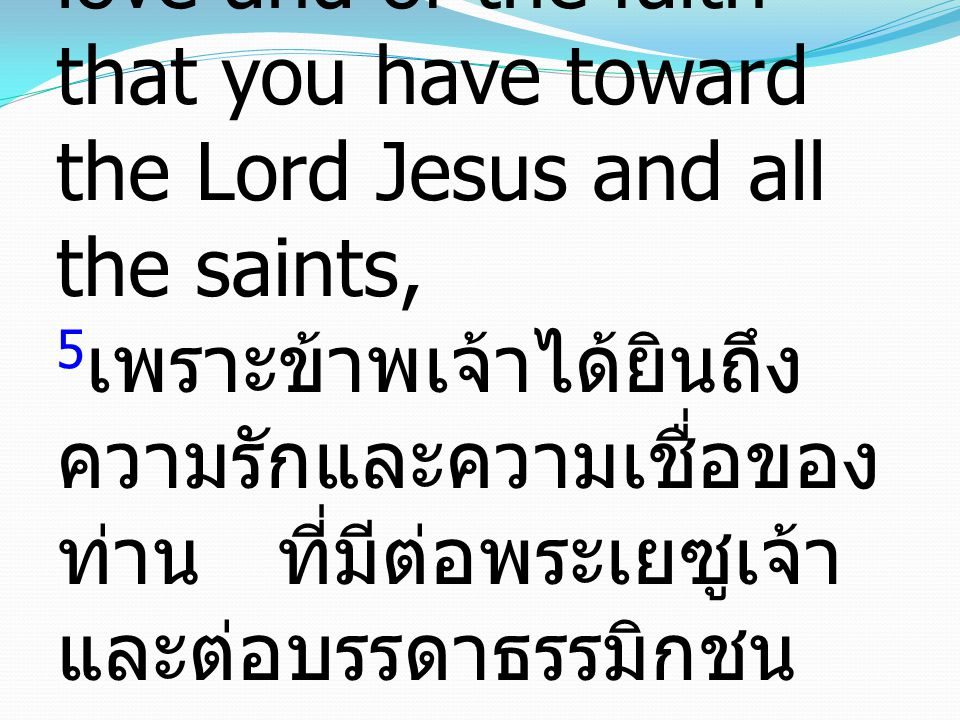 5 because I hear of your love and of the faith that you have toward the Lord Jesus and all the saints, 5 เพราะข้าพเจ้าได้ยินถึง ความรักและความเชื่อของ ท่าน ที่มีต่อพระเยซูเจ้า และต่อบรรดาธรรมิกชน