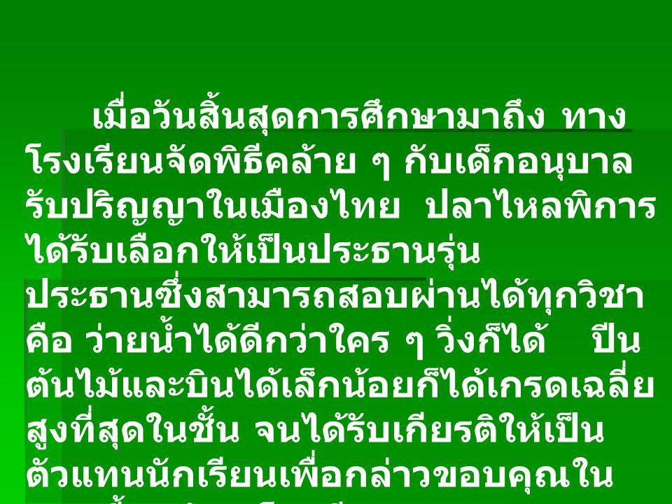 เมื่อวันสิ้นสุดการศึกษามาถึง ทาง โรงเรียนจัดพิธีคล้าย ๆ กับเด็กอนุบาล รับปริญญาในเมืองไทย ปลาไหลพิการ ได้รับเลือกให้เป็นประธานรุ่น ประธานซึ่งสามารถสอบ