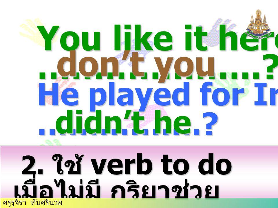 2. ใช้ verb to do เมื่อไม่มี กริยาช่วย 2. ใช้ verb to do เมื่อไม่มี กริยาช่วย You like it here, ………………..? don't you He played for Ireland, …………….? did