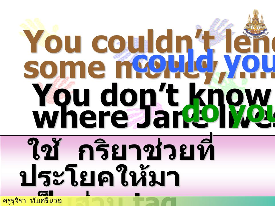 You couldn't lend me some money,………….? could you You don't know where Jane lives,…….....? do you ใช้ กริยาช่วยที่ ประโยคให้มา ใช้ กริยาช่วยที่ ประโยคใ