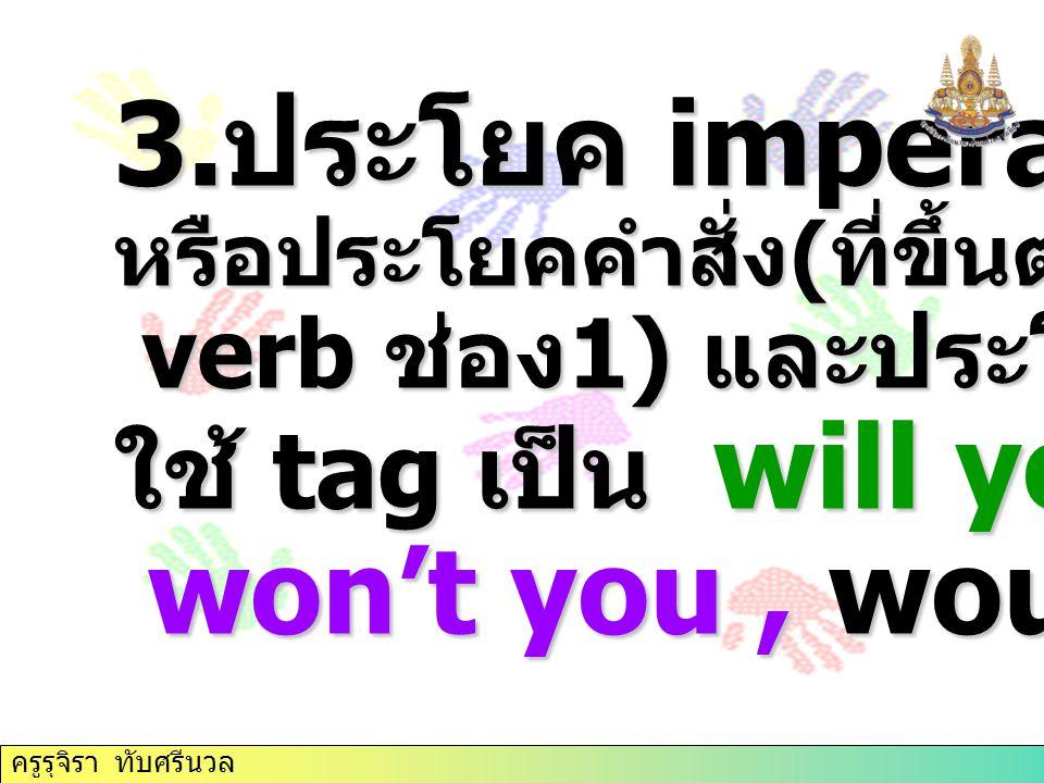 3. ประโยค imperative หรือประโยคคำสั่ง ( ที่ขึ้นต้นด้วย verb ช่อง 1) และประโยคขอร้อง ใช้ tag เป็น will you, won't you, would you ครูรุจิรา ทับศรีนวล