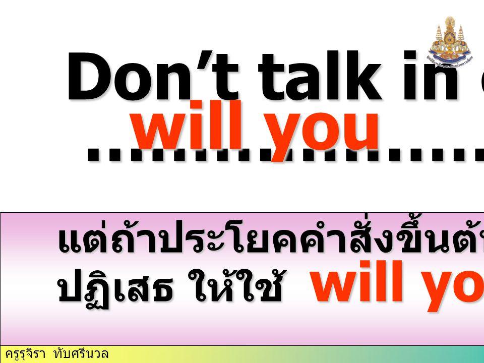 Don't talk in class, …………………..? …………………..? แต่ถ้าประโยคคำสั่งขึ้นต้นด้วยการ ปฏิเสธ ให้ใช้ will you will you ครูรุจิรา ทับศรีนวล