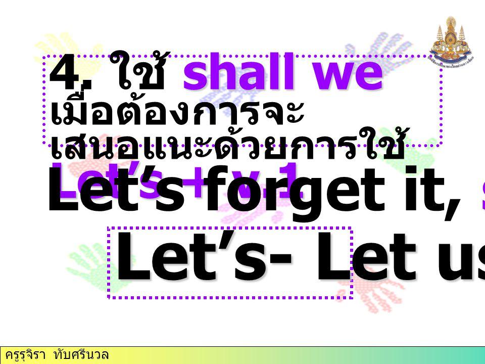 shall we Let's + v.1 4. ใช้ shall we เมื่อต้องการจะ เสนอแนะด้วยการใช้ Let's + v.1 shall we Let's forget it, shall we? Let's- Let us ครูรุจิรา ทับศรีนว