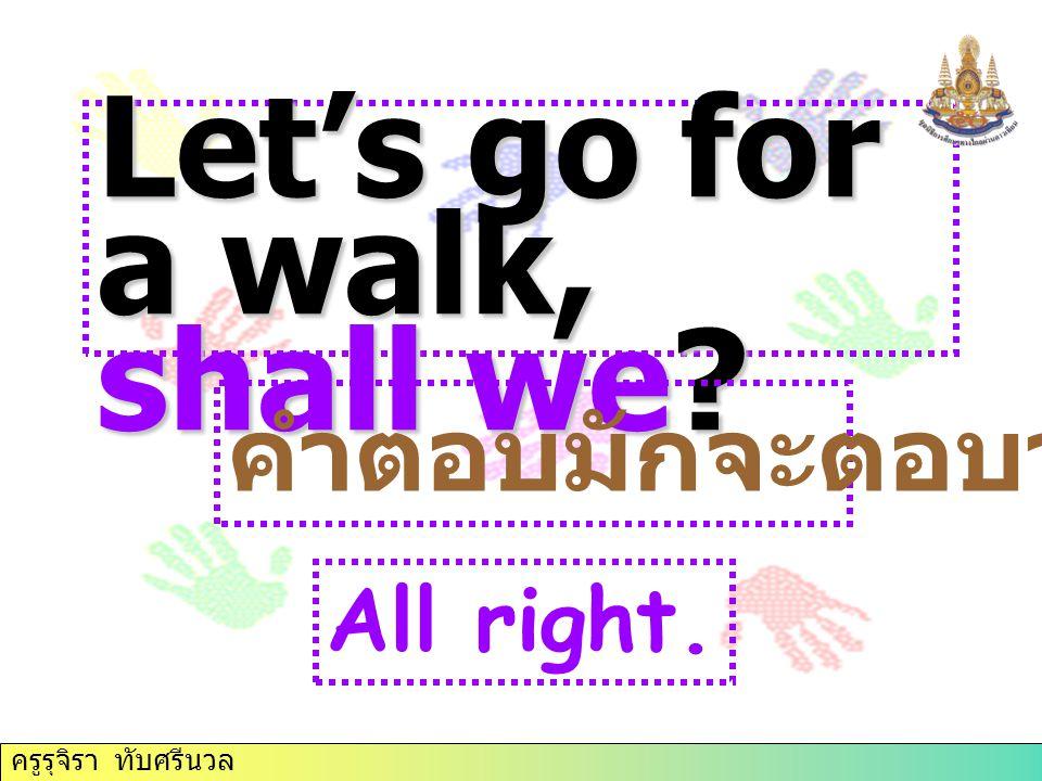 Let's go for a walk, shall we? คำตอบมักจะตอบว่า All right. ครูรุจิรา ทับศรีนวล