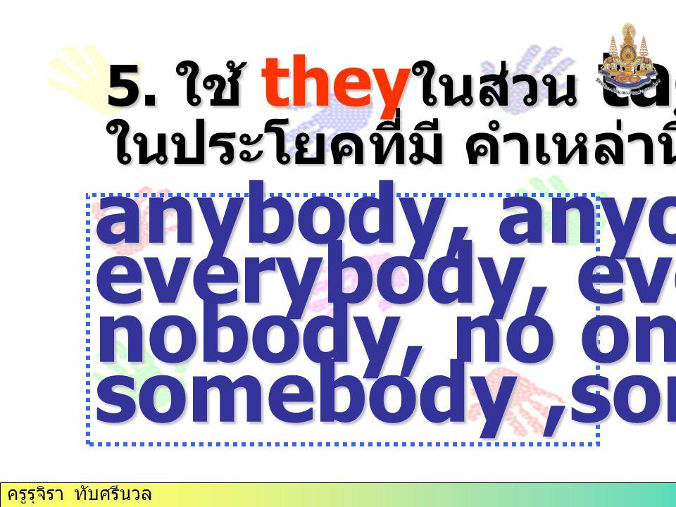 5. ใช้ they ในส่วน tag ในประโยคที่มี คำเหล่านี้ ( เป็นคน ) anybody, anyone, everybody, everyone, nobody, no one, somebody,someone ครูรุจิรา ทับศรีนวล
