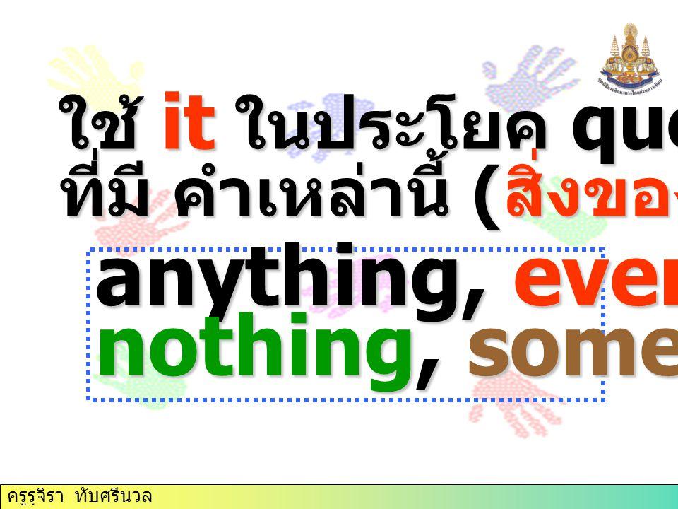 ใช้ it ในประโยค question tag ที่มี คำเหล่านี้ ( สิ่งของ ) anything, everything, nothing, something ครูรุจิรา ทับศรีนวล
