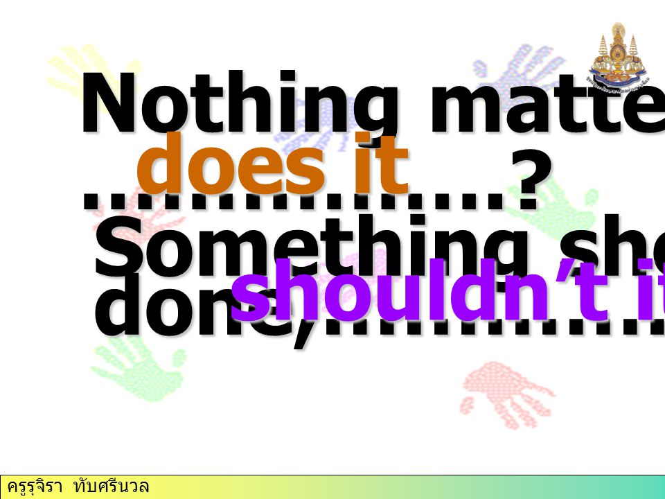 Nothing matters now, …………….? does it Something should be done,……………..? shouldn't it ครูรุจิรา ทับศรีนวล