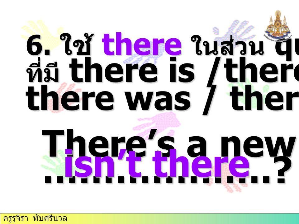 6. ใช้ there ในส่วน question tag ที่มี there is /there are / there was / there were There's a new book, ……………….? isn't there ครูรุจิรา ทับศรีนวล