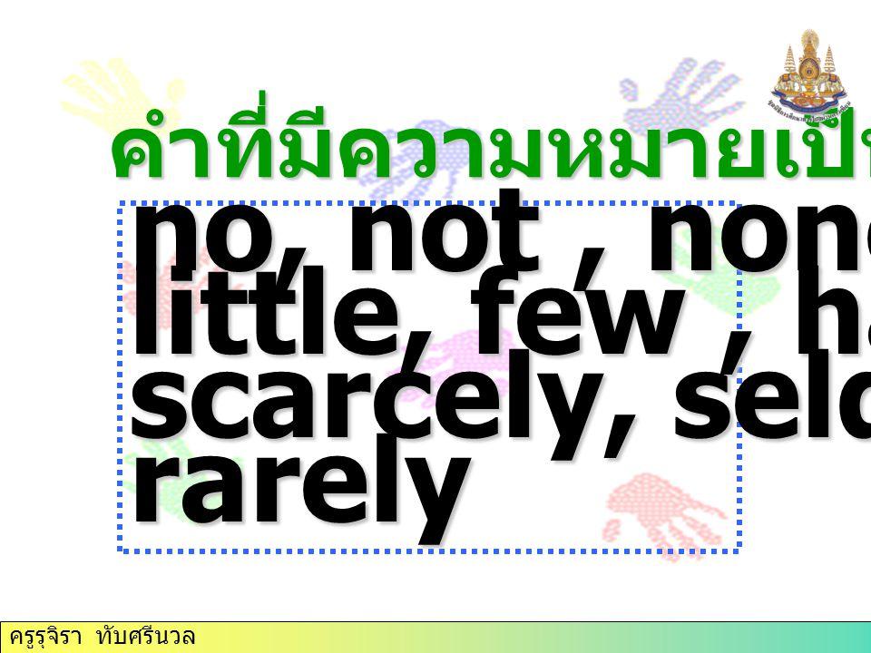 คำที่มีความหมายเป็นปฏิเสธ no, not, none, little, few, hardly, scarcely, seldom, rarely ครูรุจิรา ทับศรีนวล
