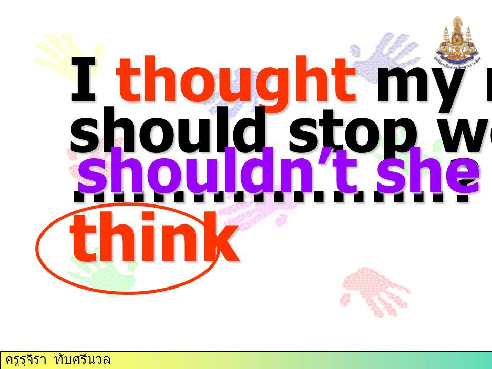 ครูรุจิรา ทับศรีนวล I thought my mother should stop working, ……………….? shouldn't she think ครูรุจิรา ทับศรีนวล