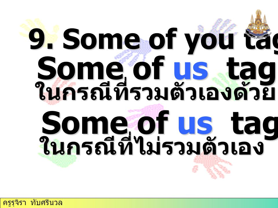 9. Some of you tag ใช้ you Some of us tag ใช้ we Some of us tag ใช้ we ในกรณีที่รวมตัวเองด้วย ในกรณีที่รวมตัวเองด้วย Some of us tag ใช้ they Some of u