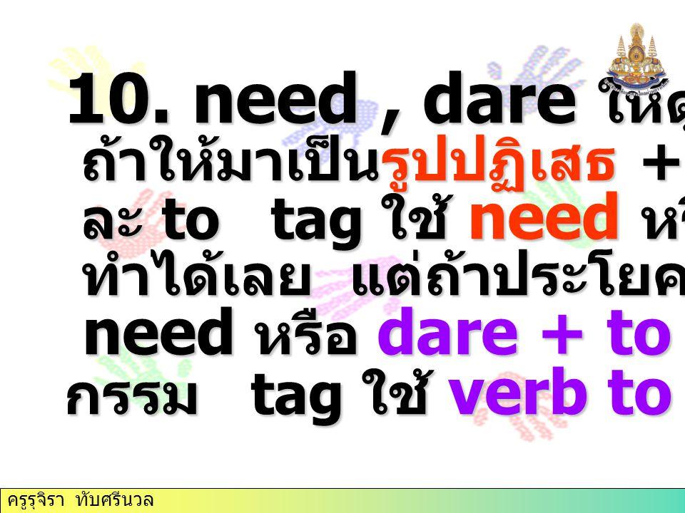 10. need, dare ให้ดูที่ประโยคนำ ถ้าให้มาเป็นรูปปฏิเสธ + verb 1 ถ้าให้มาเป็นรูปปฏิเสธ + verb 1 ละ to tag ใช้ need หรือ dare ละ to tag ใช้ need หรือ dar