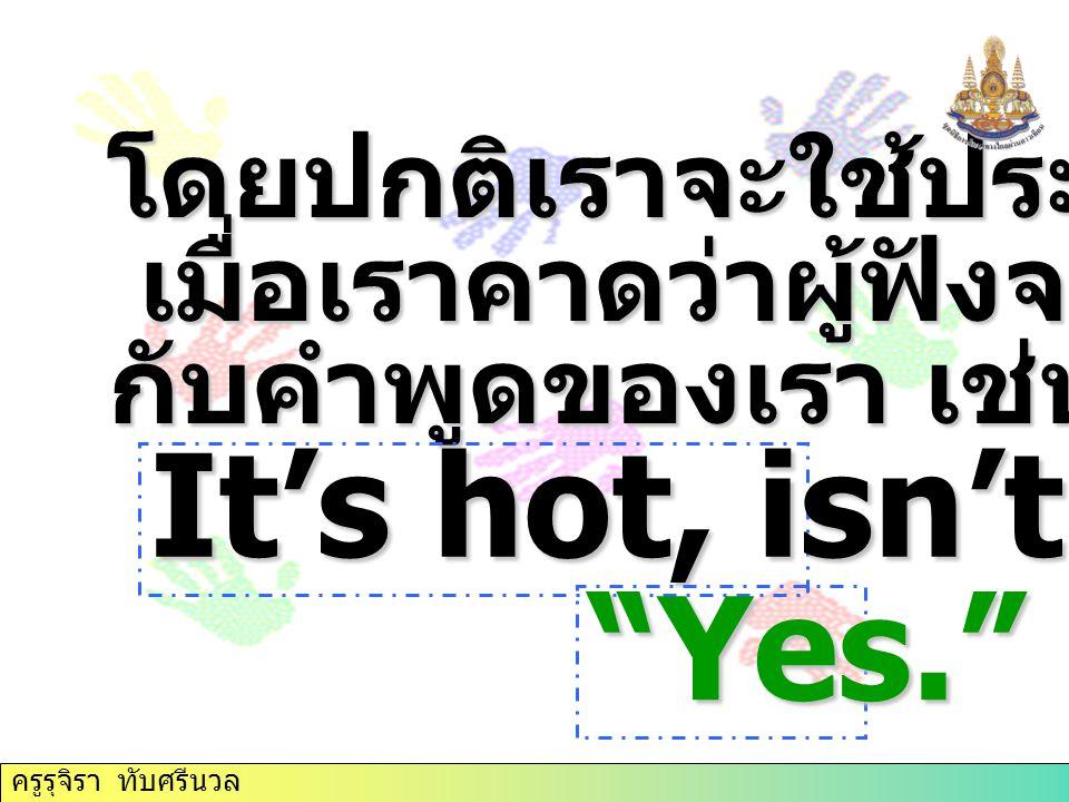 """โดยปกติเราจะใช้ประโยคเช่นนี้ เมื่อเราคาดว่าผู้ฟังจะเห็นพ้อง เมื่อเราคาดว่าผู้ฟังจะเห็นพ้อง กับคำพูดของเรา เช่น It's hot, isn't it? """"Yes."""" ครูรุจิรา ทั"""