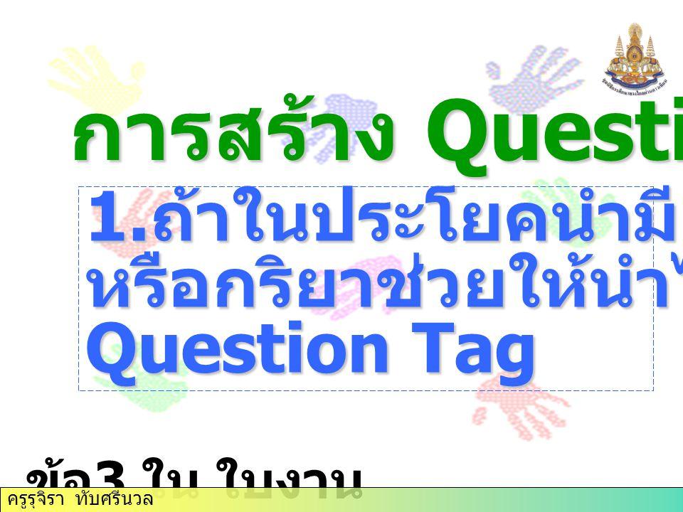 การสร้าง Question Tag 1. ถ้าในประโยคนำมี verb to be หรือกริยาช่วยให้นำไปใช้ใน Question Tag ข้อ 3 ใน ใบงาน ครูรุจิรา ทับศรีนวล