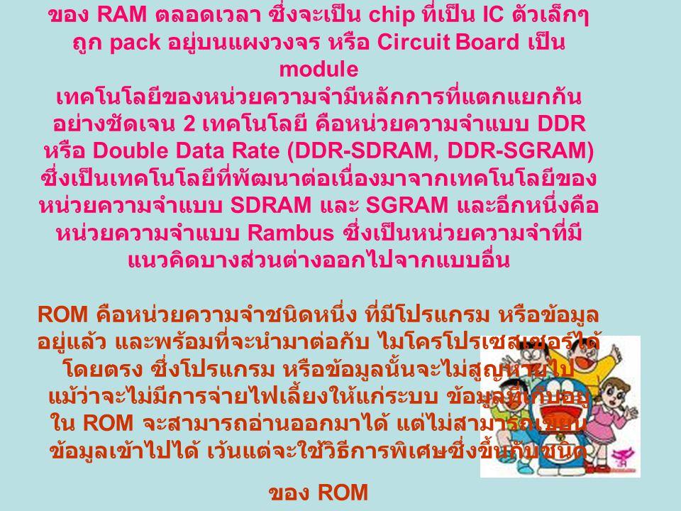 แรม (RAM) RAM ย่อมาจากคำว่า Random-Access Memory เป็นหน่วยความจำของระบบ มีหน้าที่รับข้อมูล เพื่อส่งไปให้ CPU ประมวลผลจะต้องมีไฟเข้า Module ของ RAM ตลอดเวลา ซึ่งจะเป็น chip ที่เป็น IC ตัวเล็กๆ ถูก pack อยู่บนแผงวงจร หรือ Circuit Board เป็น module เทคโนโลยีของหน่วยความจำมีหลักการที่แตกแยกกัน อย่างชัดเจน 2 เทคโนโลยี คือหน่วยความจำแบบ DDR หรือ Double Data Rate (DDR-SDRAM, DDR-SGRAM) ซึ่งเป็นเทคโนโลยีที่พัฒนาต่อเนื่องมาจากเทคโนโลยีของ หน่วยความจำแบบ SDRAM และ SGRAM และอีกหนึ่งคือ หน่วยความจำแบบ Rambus ซึ่งเป็นหน่วยความจำที่มี แนวคิดบางส่วนต่างออกไปจากแบบอื่น ROM คือหน่วยความจำชนิดหนึ่ง ที่มีโปรแกรม หรือข้อมูล อยู่แล้ว และพร้อมที่จะนำมาต่อกับ ไมโครโปรเซสเซอร์ได้ โดยตรง ซึ่งโปรแกรม หรือข้อมูลนั้นจะไม่สูญหายไป แม้ว่าจะไม่มีการจ่ายไฟเลี้ยงให้แก่ระบบ ข้อมูลที่เก็บอยู่ ใน ROM จะสามารถอ่านออกมาได้ แต่ไม่สามารถเขียน ข้อมูลเข้าไปได้ เว้นแต่จะใช้วิธีการพิเศษซึ่งขึ้นกับชนิด ของ ROM