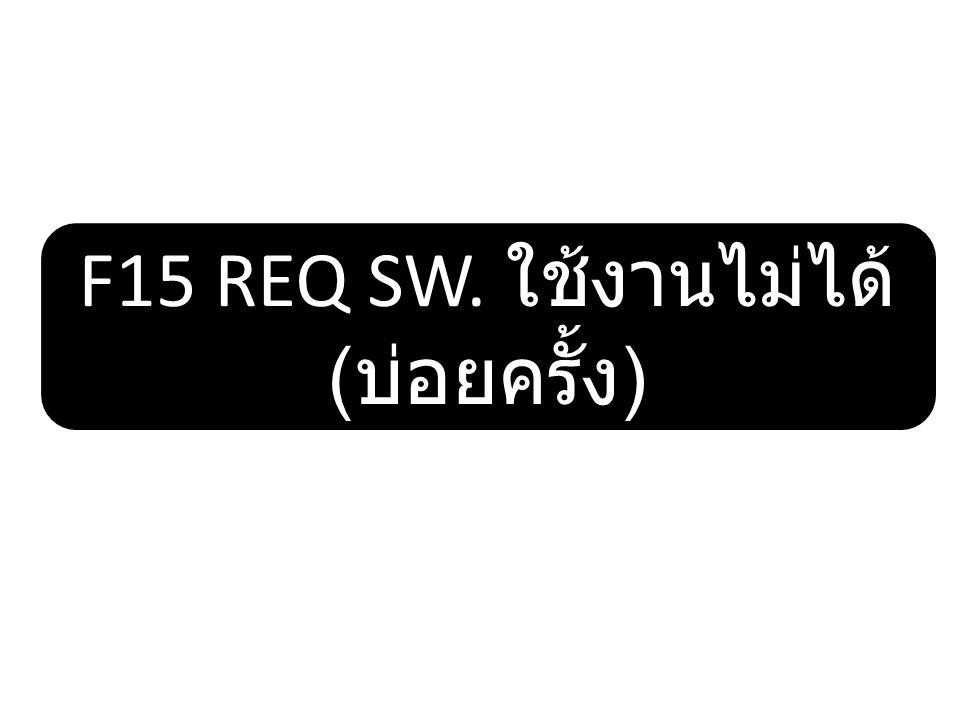 \ F15 REQ SW. ใช้งานไม่ได้ ( บ่อยครั้ง )