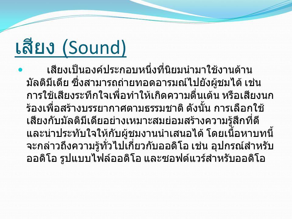 เสียง (Sound) เสียงเป็นองค์ประกอบหนึ่งที่นิยมนำมาใช้งานด้าน มัลติมีเดีย ซึ่งสามารถถ่ายทอดอารมณ์ไปยังผู้ชมได้ เช่น การใช้เสียงระทึกใจเพื่อทำให้เกิดความตื่นเต้น หรือเสียงนก ร้องเพื่อสร้างบรรยากาศตามธรรมชาติ ดังนั้น การเลือกใช้ เสียงกับมัลติมีเดียอย่างเหมาะสมย่อมสร้างความรู้สึกที่ดี และน่าประทับใจให้กับผู้ชมงานนำเสนอได้ โดยเนื้อหาบทนี้ จะกล่าวถึงความรู้ทั่วไปเกี่ยวกับออดิโอ เช่น อุปกรณ์สำหรับ ออดิโอ รูปแบบไฟล์ออดิโอ และซอฟต์แวร์สำหรับออดิโอ