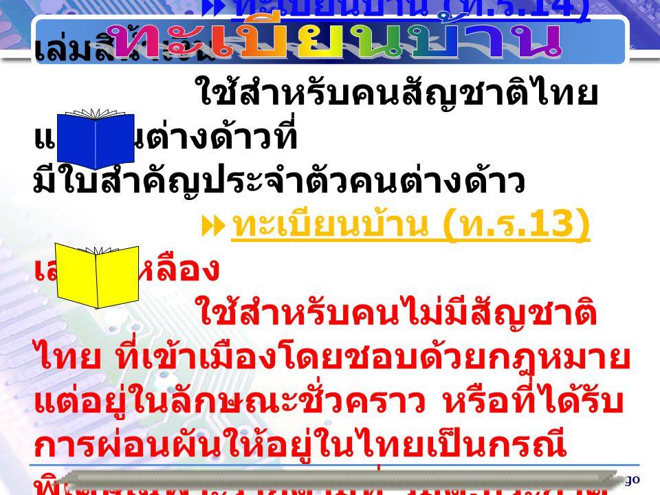Company Logo ทะเบียนบ้าน มี 2 ประเภท  ทะเบียนบ้าน ( ท. ร.14) เล่มสีน้ำเงิน ใช้สำหรับคนสัญชาติไทย และคนต่างด้าวที่ มีใบสำคัญประจำตัวคนต่างด้าว  ทะเบี