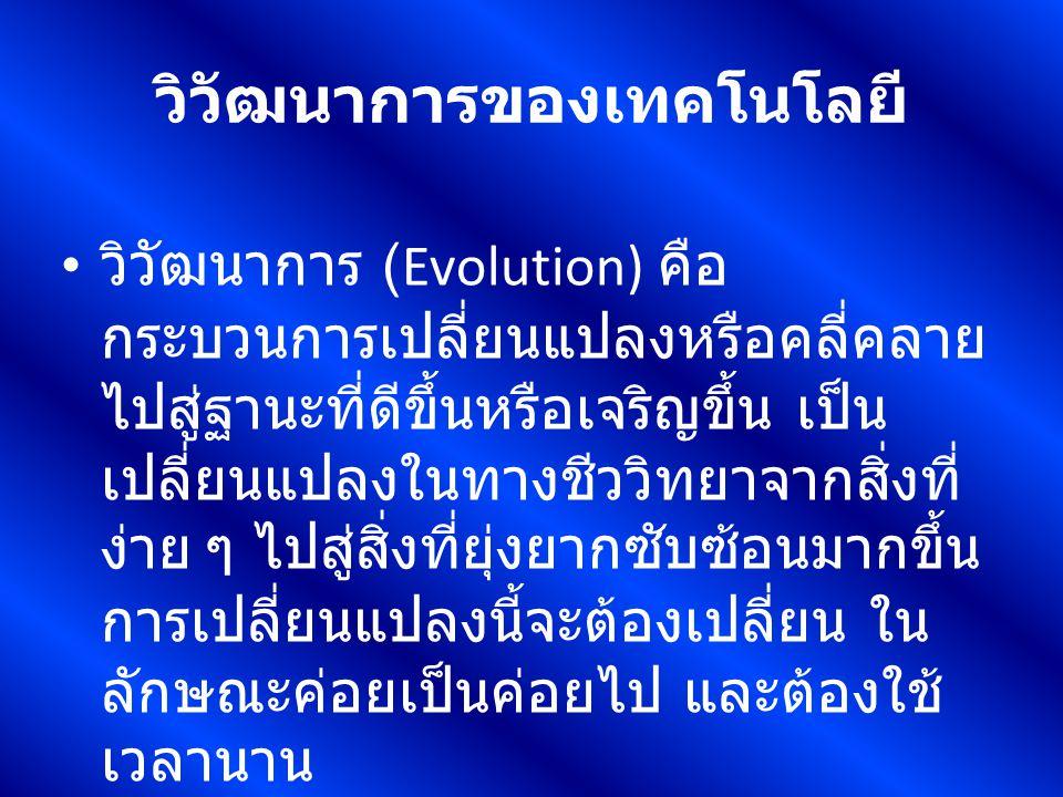 วิวัฒนาการของเทคโนโลยี วิวัฒนาการ (Evolution) คือ กระบวนการเปลี่ยนแปลงหรือคลี่คลาย ไปสู่ฐานะที่ดีขึ้นหรือเจริญขึ้น เป็น เปลี่ยนแปลงในทางชีววิทยาจากสิ่