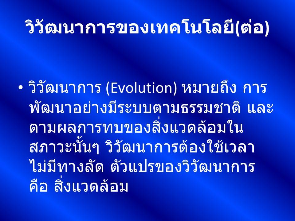 วิวัฒนาการของเทคโนโลยี ( ต่อ ) วิวัฒนาการ (Evolution) หมายถึง การ พัฒนาอย่างมีระบบตามธรรมชาติ และ ตามผลการทบของสิ่งแวดล้อมใน สภาวะนั้นๆ วิวัฒนาการต้อง