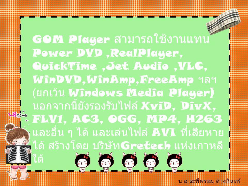 GOM Player สามารถใช้งานแทน Power DVD,RealPlayer, QuickTime,Jet Audio,VLC, WinDVD,WinAmp,FreeAmp ฯลฯ ( ยกเว้น Windows Media Player) นอกจากนี้ยังรองรับไฟล์ XviD, DivX, FLV1, AC3, OGG, MP4, H263 และอื่น ๆ ได้ และเล่นไฟล์ AVI ที่เสียหาย ได้ สร้างโดย บริษัท Gretech แห่งเกาหลี ใต้ น.