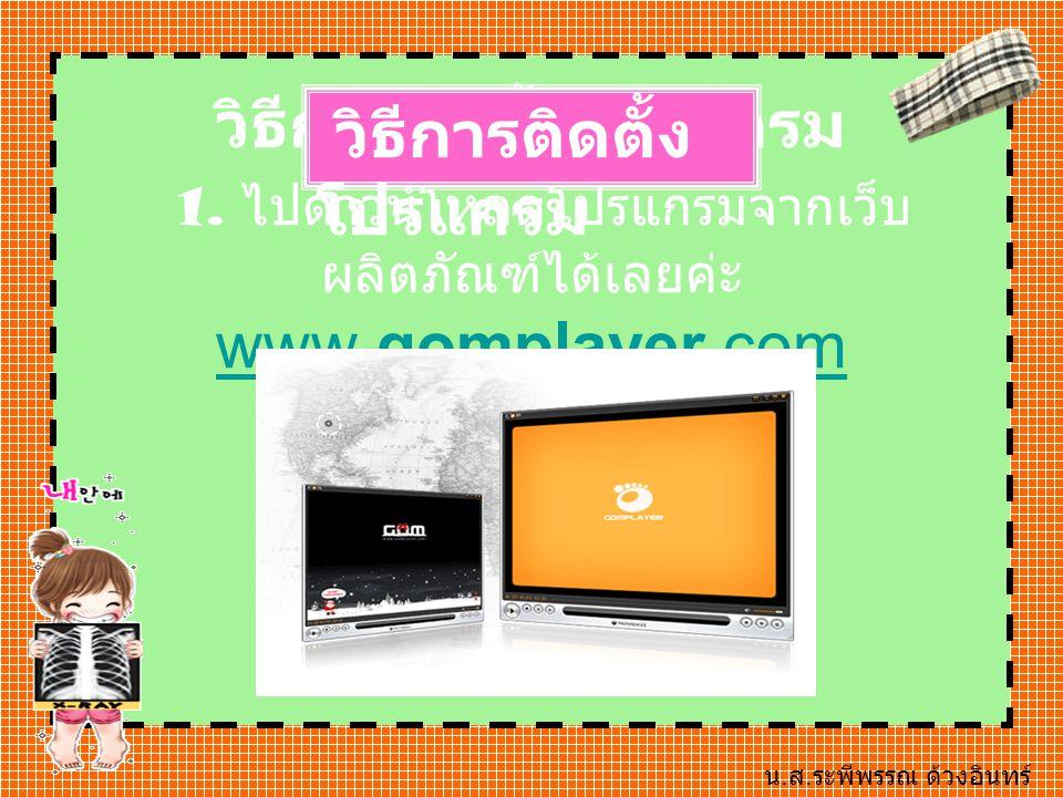 วิธีการติดตั้งโปรแกรม 1. ไปดาวน์โหลดโปรแกรมจากเว็บ ผลิตภัณฑ์ได้เลยค่ะ www.gomplayer.com www.gomplayer.com วิธีการติดตั้ง โปรแกรม น. ส. ระพีพรรณ ด้วงอิ