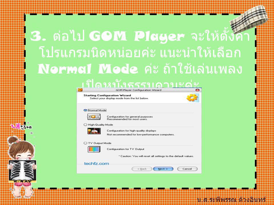 3. ต่อไป GOM Player จะให้ตั้งค่า โปรแกรมนิดหน่อยค่ะ แนะนำให้เลือก Normal Mode ค่ะ ถ้าใช้เล่นเพลง เปิดหนังธรรมดานะค่ะ น. ส. ระพีพรรณ ด้วงอินทร์ B07