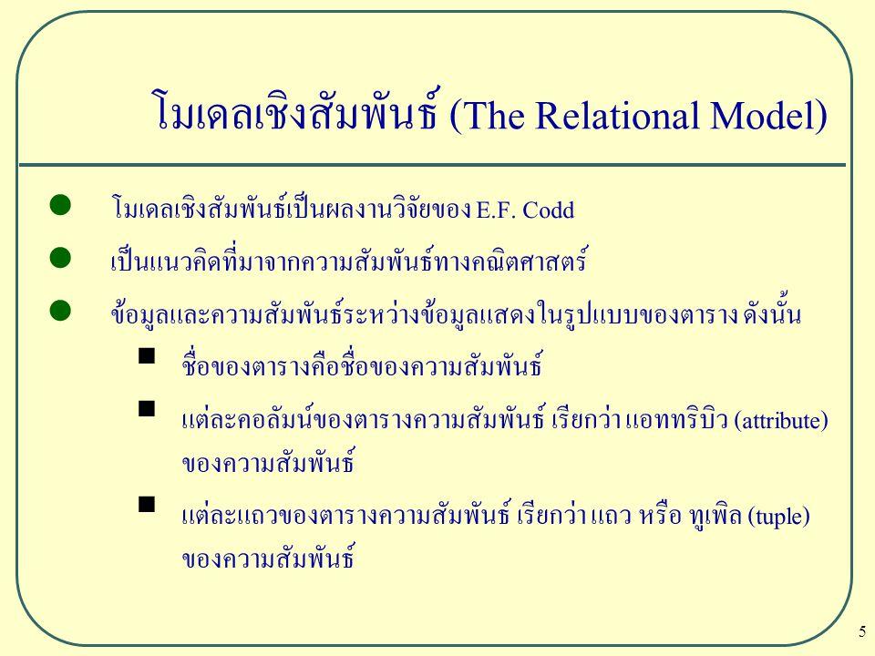 6 โมเดลเชิงสัมพันธ์ (The Relational Model) ตัวอย่างของบริษัท DreamHome branchNoStreetCityPostcode B00522 deer RdLondonSW1 4EH B00716 ArgyllAberdeenAB2 3US staffNofNamelNamePositionSexDOBSalarybranchNo SL21JohnWhiteManagerM1-Oct-4530000B005 SG37AnnBeechAssistantF10-Nov-6012000B003 Branch Staff