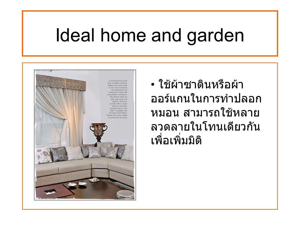 Ideal home and garden ใช้ผ้าซาตินหรือผ้า ออร์แกนในการทำปลอก หมอน สามารถใช้หลาย ลวดลายในโทนเดียวกัน เพื่อเพิ่มมิติ
