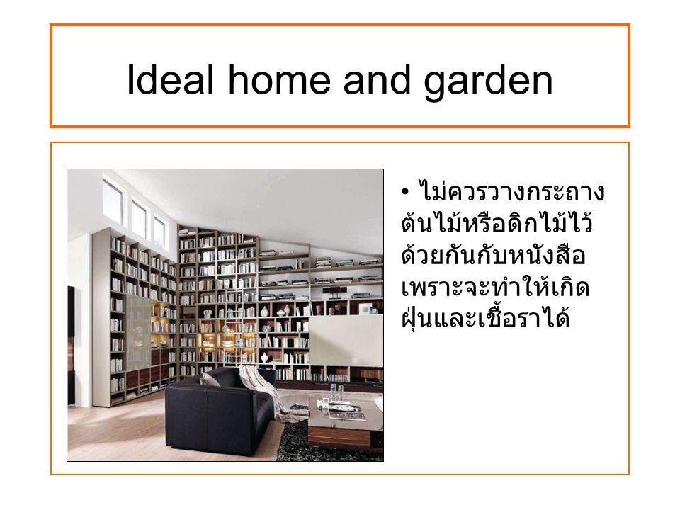 Ideal home and garden ไม่ควรวางกระถาง ต้นไม้หรือดิกไม้ไว้ ด้วยกันกับหนังสือ เพราะจะทำให้เกิด ฝุ่นและเชื้อราได้