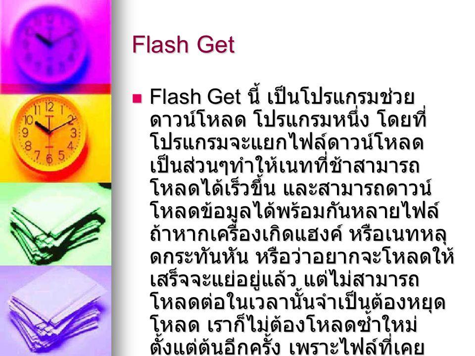 Flash Get นี้ เป็นโปรแกรมช่วย ดาวน์โหลด โปรแกรมหนึ่ง โดยที่ โปรแกรมจะแยกไฟล์ดาวน์โหลด เป็นส่วนๆทำให้เนทที่ช้าสามารถ โหลดได้เร็วขึ้น และสามารถดาวน์ โหลดข้อมูลได้พร้อมกันหลายไฟล์ ถ้าหากเครื่องเกิดแฮงค์ หรือเนทหลุ ดกระทันหัน หรือว่าอยากจะโหลดให้ เสร็จจะแย่อยู่แล้ว แต่ไม่สามารถ โหลดต่อในเวลานั้นจำเป็นต้องหยุด โหลด เราก็ไม่ต้องโหลดซ้ำใหม่ ตั้งแต่ต้นอีกครั้ง เพราะไฟล์ที่เคย โหลดไปแล้ว จะถูกบันทึกเอาไว้ ทำ ให้เราสามารถโหลดไฟล์ส่วนที่เหลือ ต่อได้เลย Flash Get นี้ เป็นโปรแกรมช่วย ดาวน์โหลด โปรแกรมหนึ่ง โดยที่ โปรแกรมจะแยกไฟล์ดาวน์โหลด เป็นส่วนๆทำให้เนทที่ช้าสามารถ โหลดได้เร็วขึ้น และสามารถดาวน์ โหลดข้อมูลได้พร้อมกันหลายไฟล์ ถ้าหากเครื่องเกิดแฮงค์ หรือเนทหลุ ดกระทันหัน หรือว่าอยากจะโหลดให้ เสร็จจะแย่อยู่แล้ว แต่ไม่สามารถ โหลดต่อในเวลานั้นจำเป็นต้องหยุด โหลด เราก็ไม่ต้องโหลดซ้ำใหม่ ตั้งแต่ต้นอีกครั้ง เพราะไฟล์ที่เคย โหลดไปแล้ว จะถูกบันทึกเอาไว้ ทำ ให้เราสามารถโหลดไฟล์ส่วนที่เหลือ ต่อได้เลย
