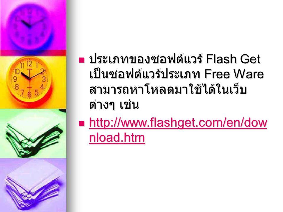 ประเภทของซอฟต์แวร์ Flash Get เป็นซอฟต์แวร์ประเภท Free Ware สามารถหาโหลดมาใช้ได้ในเว็บ ต่างๆ เช่น ประเภทของซอฟต์แวร์ Flash Get เป็นซอฟต์แวร์ประเภท Free Ware สามารถหาโหลดมาใช้ได้ในเว็บ ต่างๆ เช่น http://www.flashget.com/en/dow nload.htm http://www.flashget.com/en/dow nload.htm http://www.flashget.com/en/dow nload.htm http://www.flashget.com/en/dow nload.htm