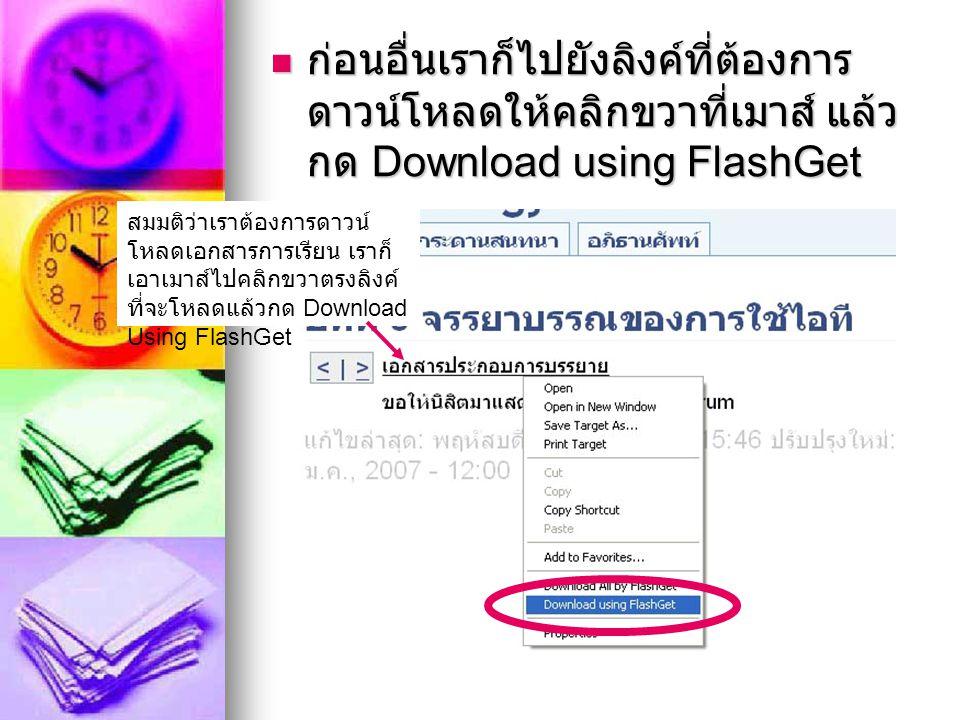 ก่อนอื่นเราก็ไปยังลิงค์ที่ต้องการ ดาวน์โหลดให้คลิกขวาที่เมาส์ แล้ว กด Download using FlashGet ก่อนอื่นเราก็ไปยังลิงค์ที่ต้องการ ดาวน์โหลดให้คลิกขวาที่เมาส์ แล้ว กด Download using FlashGet สมมติว่าเราต้องการดาวน์ โหลดเอกสารการเรียน เราก็ เอาเมาส์ไปคลิกขวาตรงลิงค์ ที่จะโหลดแล้วกด Download Using FlashGet