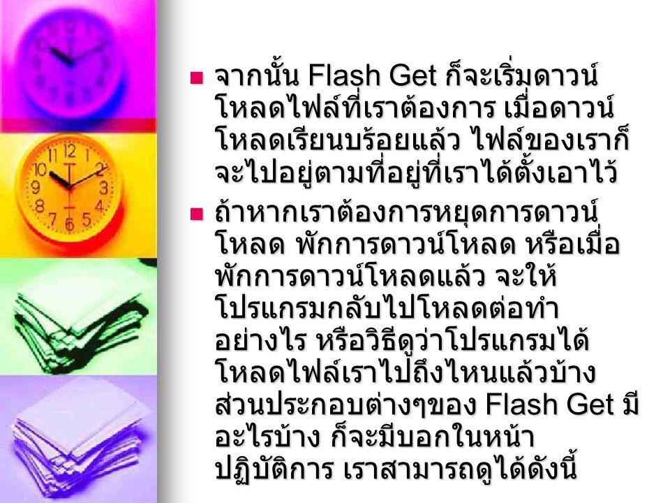 จากนั้น Flash Get ก็จะเริ่มดาวน์ โหลดไฟล์ที่เราต้องการ เมื่อดาวน์ โหลดเรียนบร้อยแล้ว ไฟล์ของเราก็ จะไปอยู่ตามที่อยู่ที่เราได้ตั้งเอาไว้ จากนั้น Flash Get ก็จะเริ่มดาวน์ โหลดไฟล์ที่เราต้องการ เมื่อดาวน์ โหลดเรียนบร้อยแล้ว ไฟล์ของเราก็ จะไปอยู่ตามที่อยู่ที่เราได้ตั้งเอาไว้ ถ้าหากเราต้องการหยุดการดาวน์ โหลด พักการดาวน์โหลด หรือเมื่อ พักการดาวน์โหลดแล้ว จะให้ โปรแกรมกลับไปโหลดต่อทำ อย่างไร หรือวิธีดูว่าโปรแกรมได้ โหลดไฟล์เราไปถึงไหนแล้วบ้าง ส่วนประกอบต่างๆของ Flash Get มี อะไรบ้าง ก็จะมีบอกในหน้า ปฏิบัติการ เราสามารถดูได้ดังนี้ ถ้าหากเราต้องการหยุดการดาวน์ โหลด พักการดาวน์โหลด หรือเมื่อ พักการดาวน์โหลดแล้ว จะให้ โปรแกรมกลับไปโหลดต่อทำ อย่างไร หรือวิธีดูว่าโปรแกรมได้ โหลดไฟล์เราไปถึงไหนแล้วบ้าง ส่วนประกอบต่างๆของ Flash Get มี อะไรบ้าง ก็จะมีบอกในหน้า ปฏิบัติการ เราสามารถดูได้ดังนี้