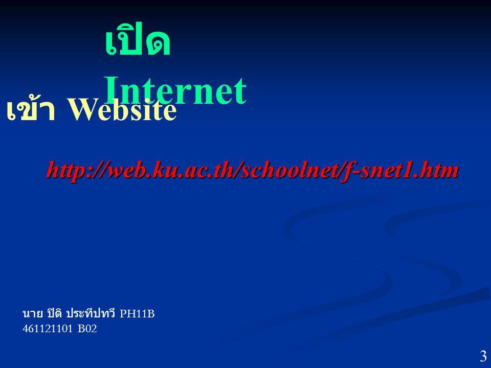 เปิด Internet เข้า Website http://web.ku.ac.th/schoolnet/f-snet1.htm นาย ปิติ ประทีปทวี PH11B 461121101 B02 3