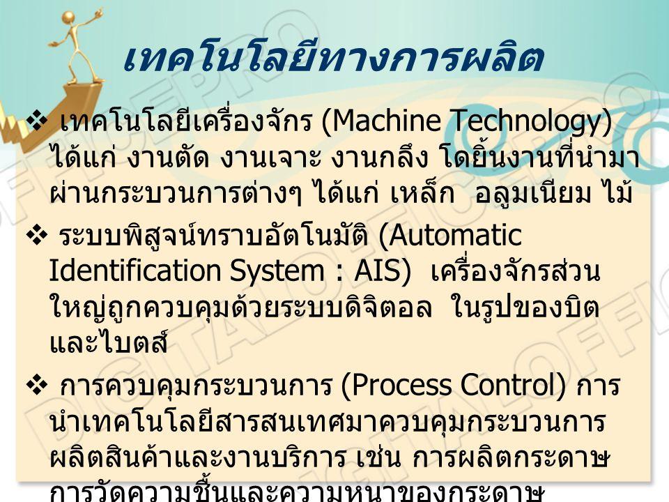เทคโนโลยีทางการผลิต  เทคโนโลยีเครื่องจักร (Machine Technology) ได้แก่ งานตัด งานเจาะ งานกลึง โดยิ้นงานที่นำมา ผ่านกระบวนการต่างๆ ได้แก่ เหล็ก อลูมเนียม ไม้  ระบบพิสูจน์ทราบอัตโนมัติ (Automatic Identification System : AIS) เครื่องจักรส่วน ใหญ่ถูกควบคุมด้วยระบบดิจิตอล ในรูปของบิต และไบตส์  การควบคุมกระบวนการ (Process Control) การ นำเทคโนโลยีสารสนเทศมาควบคุมกระบวนการ ผลิตสินค้าและงานบริการ เช่น การผลิตกระดาษ การวัดความชื้นและความหนาของกระดาษ อุณหภูมิ เช่น โรงงานปูนซีเมนต์ โรงงานเหล็ก โรงงานนิวเคลียร์