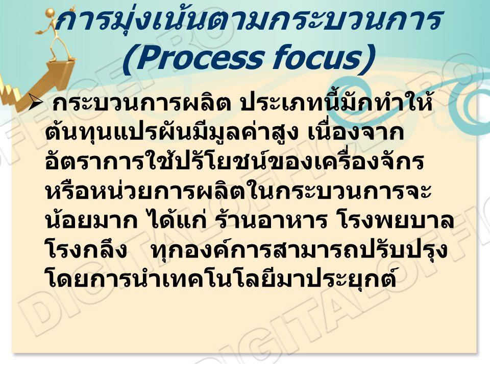 การมุ่งเน้นตามกระบวนการ (Process focus)  กระบวนการผลิต ประเภทนี้มักทำให้ ต้นทุนแปรผันมีมูลค่าสูง เนื่องจาก อัตราการใช้ปรัโยชน์ของเครื่องจักร หรือหน่ว