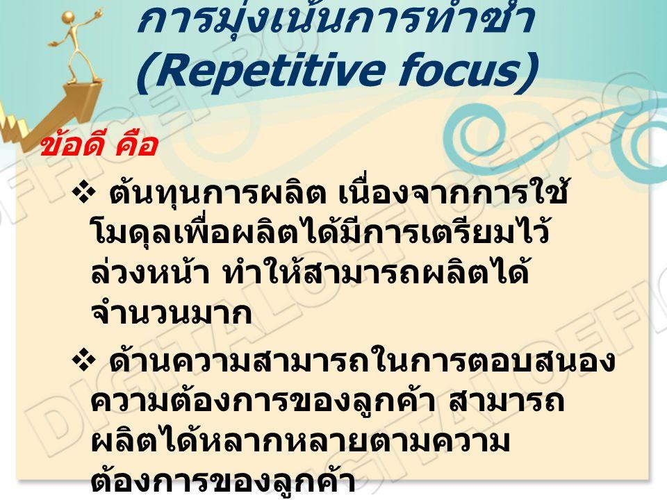 การมุ่งเน้นการทำซ้ำ (Repetitive focus) ข้อดี คือ  ต้นทุนการผลิต เนื่องจากการใช้ โมดุลเพื่อผลิตได้มีการเตรียมไว้ ล่วงหน้า ทำให้สามารถผลิตได้ จำนวนมาก  ด้านความสามารถในการตอบสนอง ความต้องการของลูกค้า สามารถ ผลิตได้หลากหลายตามความ ต้องการของลูกค้า