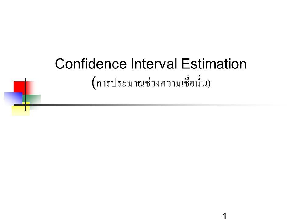 2 Confidence Intervals เนื้อหาของการประมาณค่าแบบช่วง  ช่วงความเชื่อมั่นของประชากร (Population Mean, μ)  เมื่อ Population Standard Deviation σ is Known  เมื่อ Population Standard Deviation σ is Unknown  ช่วงความเชื่อมั่นของสัดส่วนประชากร (Population Proportion, p)  คำนวณขนาดตัวอย่างที่ต้องการ (Sample Size, n) ได้
