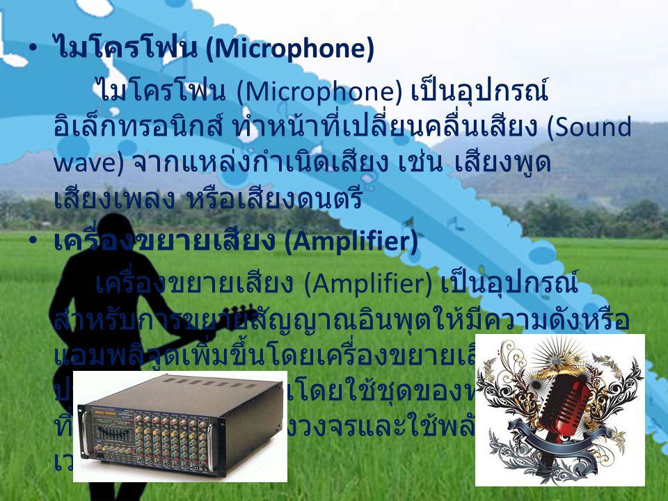 ไมโครโฟน (Microphone) ไมโครโฟน (Microphone) เป็นอุปกรณ์ อิเล็กทรอนิกส์ ทำหน้าที่เปลี่ยนคลื่นเสียง (Sound wave) จากแหล่งกำเนิดเสียง เช่น เสียงพูด เสียงเพลง หรือเสียงดนตรี เครื่องขยายเสียง (Amplifier) เครื่องขยายเสียง (Amplifier) เป็นอุปกรณ์ สำหรับการขยายสัญญาณอินพุตให้มีความดังหรือ แอมพลิจูตเพิ่มขึ้นโดยเครื่องขยายเสียงจะ ประมวลผลสัญญาณโดยใช้ชุดของทรานซิสเตอร์ ที่เชื่อมต่ออยู่บนแผงวงจรและใช้พลังงานจากพาว เวอร์ซับพลาย