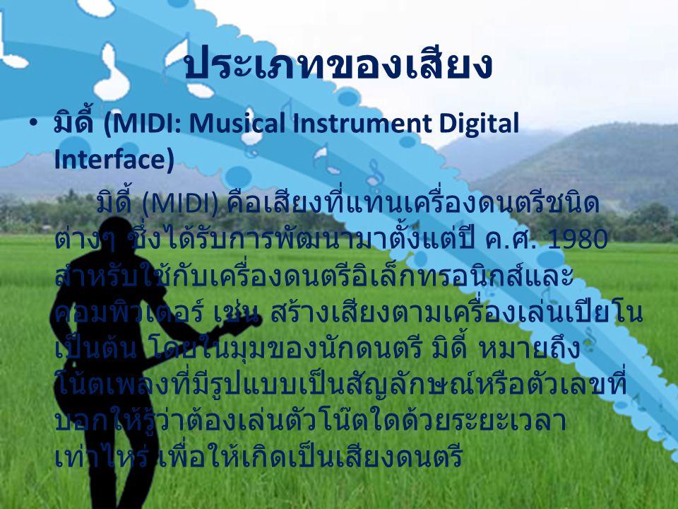 ประเภทของเสียง มิดี้ (MIDI: Musical Instrument Digital Interface) มิดี้ (MIDI) คือเสียงที่แทนเครื่องดนตรีชนิด ต่างๆ ซึ่งได้รับการพัฒนามาตั้งแต่ปี ค.