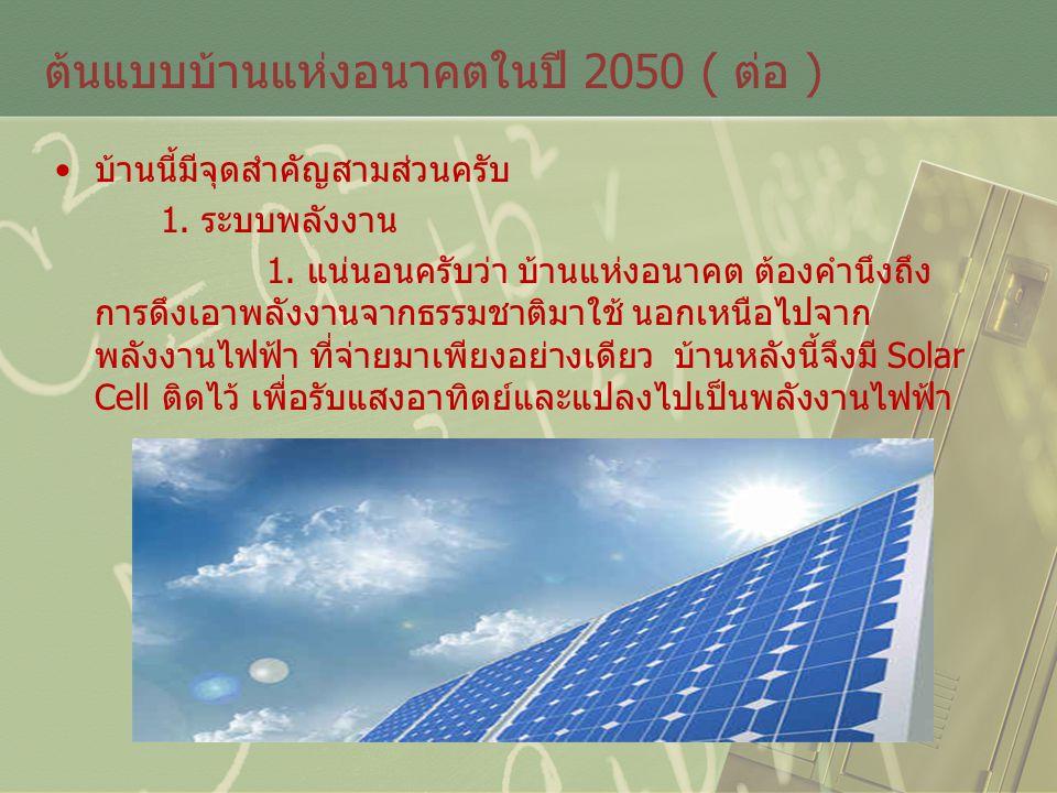 ต้นแบบบ้านแห่งอนาคตในปี 2050 ( ต่อ ) บ้านนี้มีจุดสำคัญสามส่วนครับ 1. ระบบพลังงาน 1. แน่นอนครับว่า บ้านแห่งอนาคต ต้องคำนึงถึง การดึงเอาพลังงานจากธรรมชา